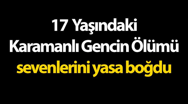 17 yaşındaki Karamanlı gencin ölümü sevenlerini yasa boğdu